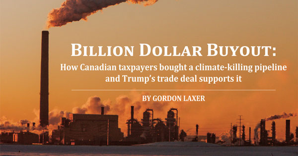 Billion Dollar Buyout: How Canadian taxpayers bought a climate-killing pipeline and Trump's trade deal supports it